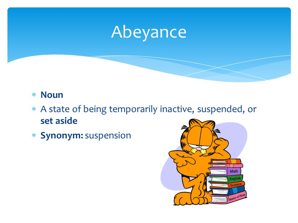 Abeyance Noun A state of being temporarily inactive, suspended, or set aside Synonym: suspension