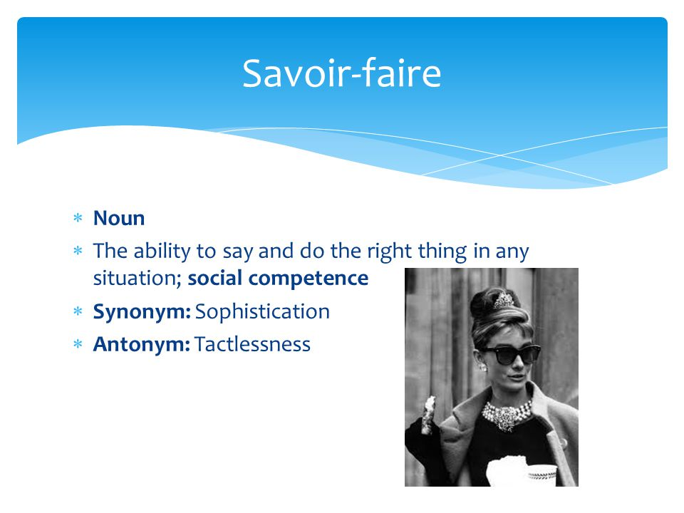 Savoir-faire Noun. The ability to say and do the right thing in any situation; social competence. Synonym: Sophistication.
