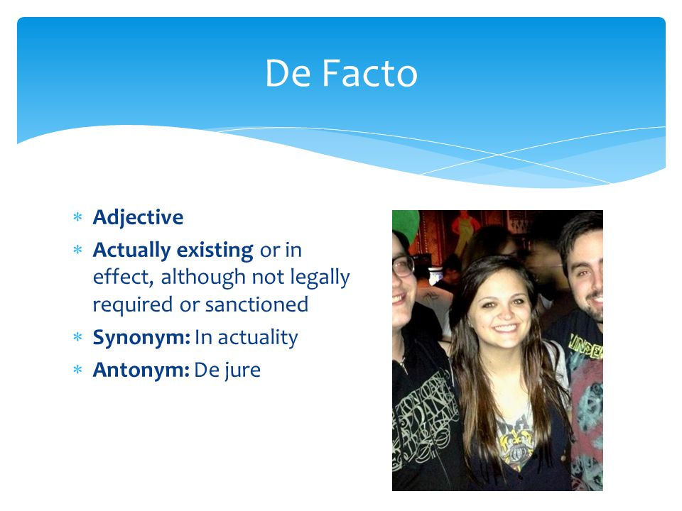 De Facto Adjective. Actually existing or in effect, although not legally required or sanctioned. Synonym: In actuality.