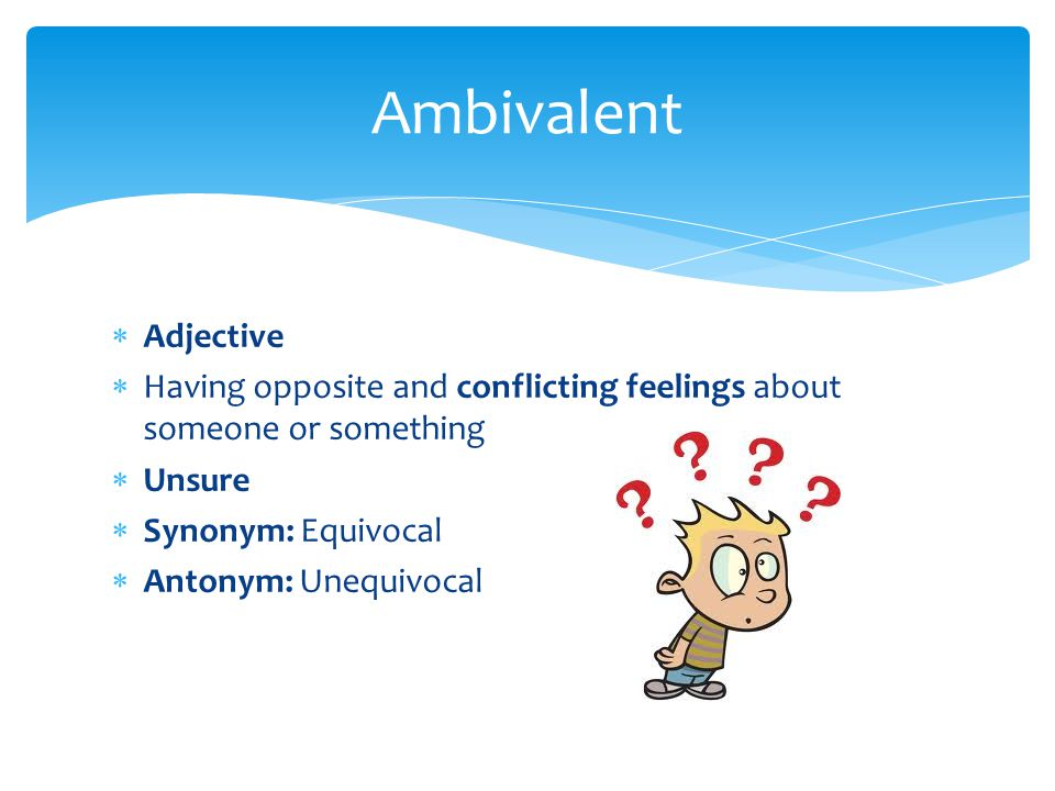 Ambivalent Adjective. Having opposite and conflicting feelings about someone or something. Unsure.