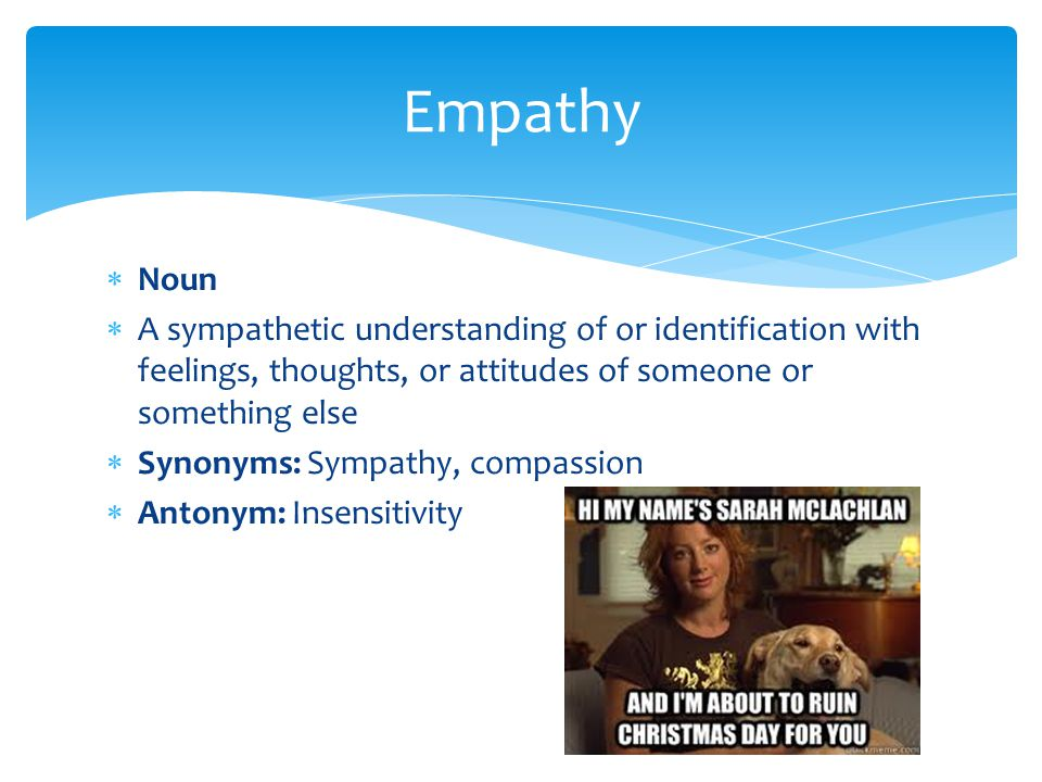 Empathy Noun. A sympathetic understanding of or identification with feelings, thoughts, or attitudes of someone or something else.