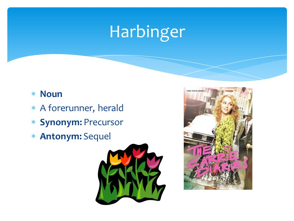Harbinger Noun A forerunner, herald Synonym: Precursor Antonym: Sequel