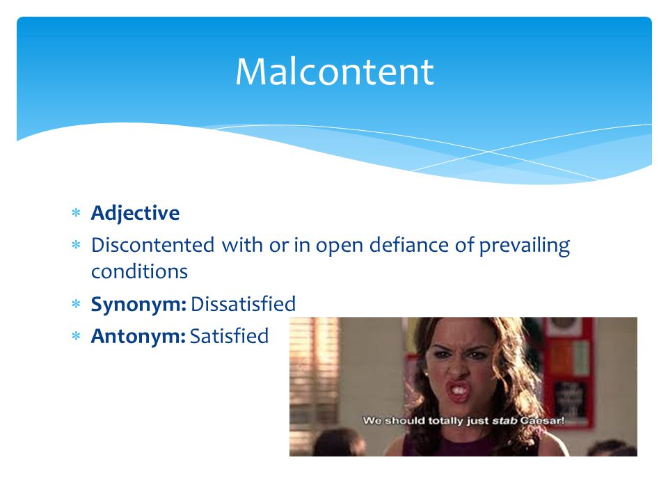 Malcontent Adjective. Discontented with or in open defiance of prevailing conditions. Synonym: Dissatisfied.