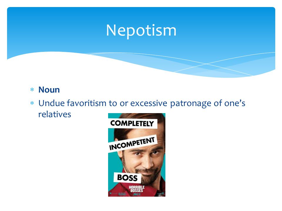 Nepotism Noun Undue favoritism to or excessive patronage of one's relatives