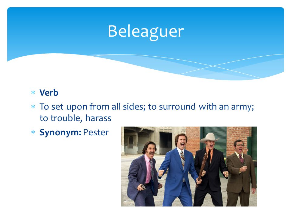 Beleaguer Verb. To set upon from all sides; to surround with an army; to trouble, harass.