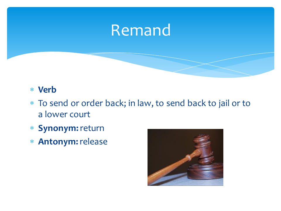 Remand Verb. To send or order back; in law, to send back to jail or to a lower court. Synonym: return.