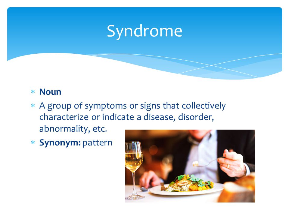 Syndrome Noun. A group of symptoms or signs that collectively characterize or indicate a disease, disorder, abnormality, etc.