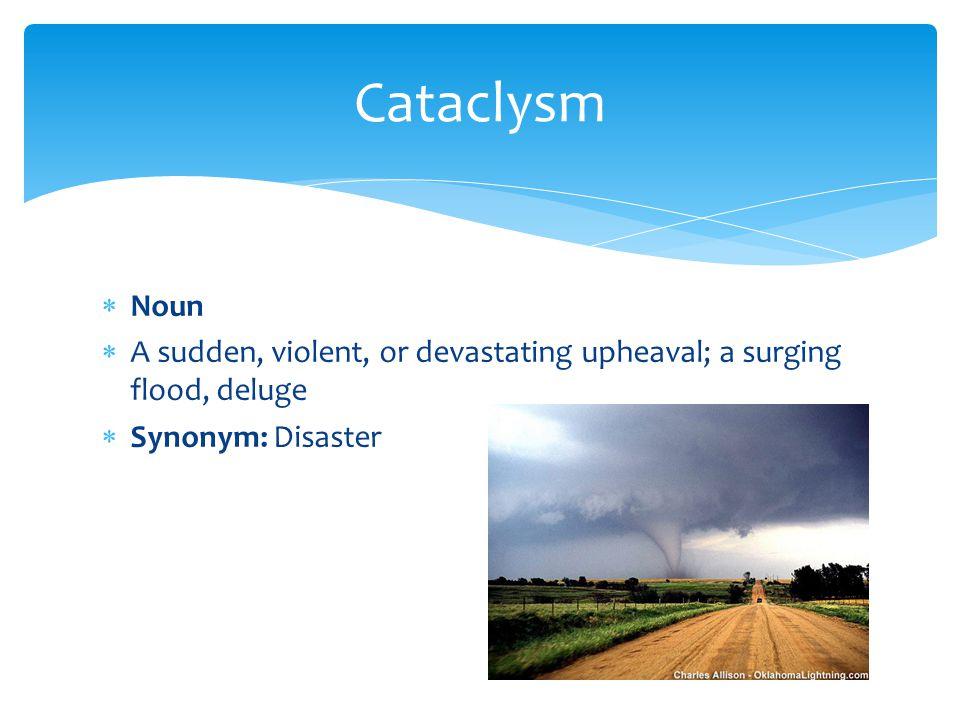 Cataclysm Noun. A sudden, violent, or devastating upheaval; a surging flood, deluge.