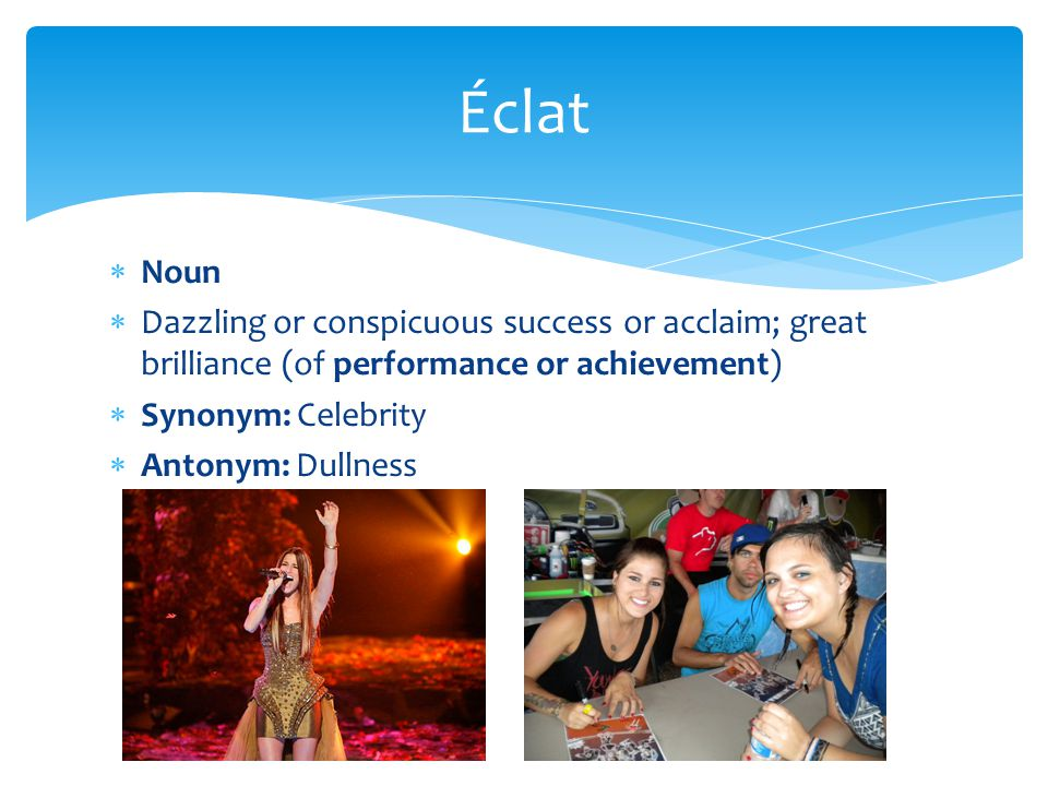 Éclat Noun. Dazzling or conspicuous success or acclaim; great brilliance (of performance or achievement)