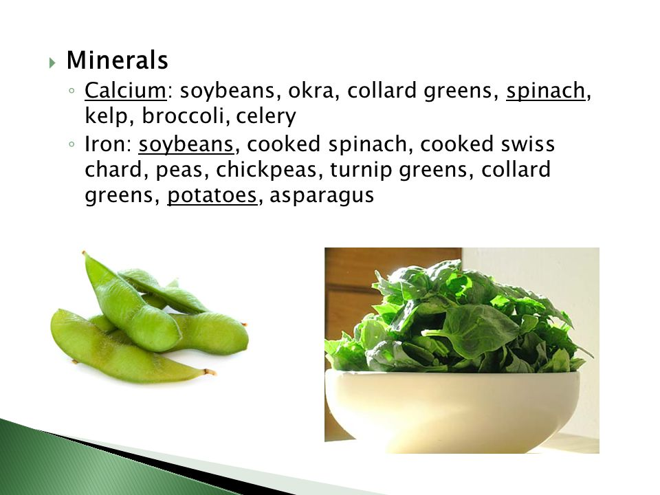 Minerals Calcium: soybeans, okra, collard greens, spinach, kelp, broccoli, celery.