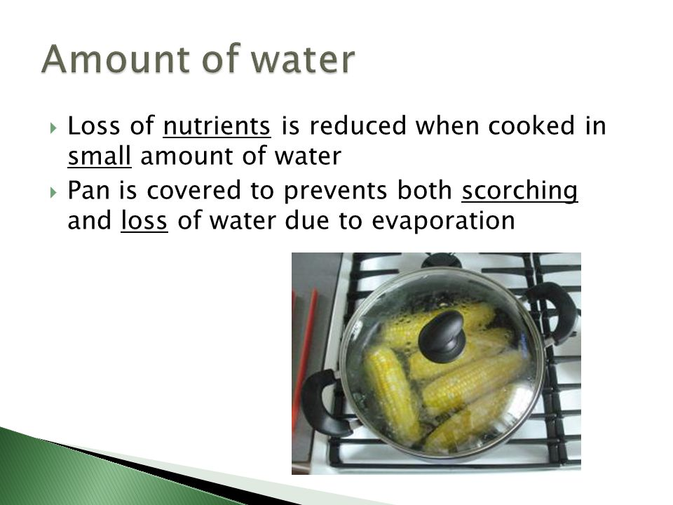 Amount of water Loss of nutrients is reduced when cooked in small amount of water.