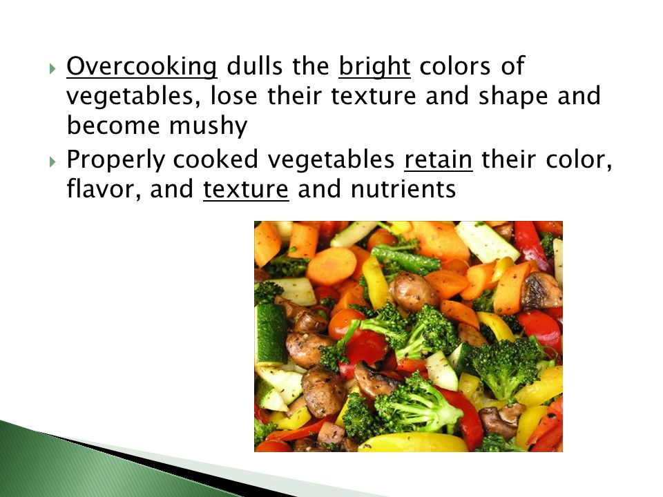 Overcooking dulls the bright colors of vegetables, lose their texture and shape and become mushy