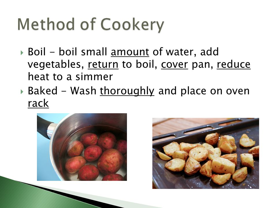 Method of Cookery Boil - boil small amount of water, add vegetables, return to boil, cover pan, reduce heat to a simmer.