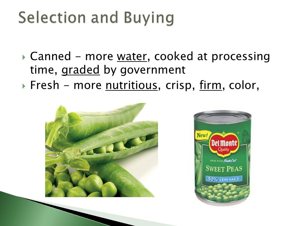 Selection and Buying Canned - more water, cooked at processing time, graded by government.