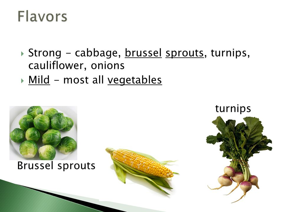 Flavors Strong - cabbage, brussel sprouts, turnips, cauliflower, onions. Mild - most all vegetables.