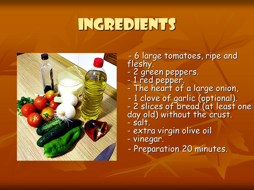 INGREDIENTS - 6 large tomatoes, ripe and fleshy. - 2 green peppers. - 1 red pepper. - The heart of a large onion,
