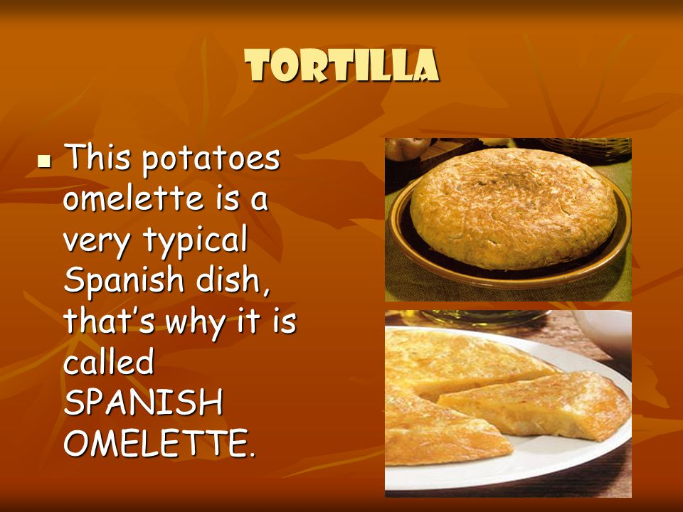 TORTILLA This potatoes omelette is a very typical Spanish dish, that's why it is called SPANISH OMELETTE.