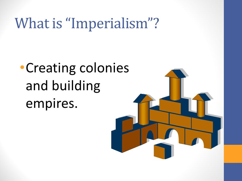 What is Imperialism Creating colonies and building empires.
