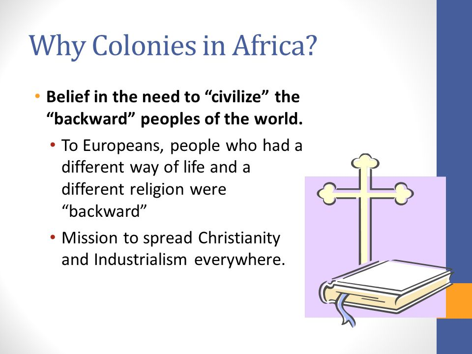 Why Colonies in Africa Belief in the need to civilize the backward peoples of the world.
