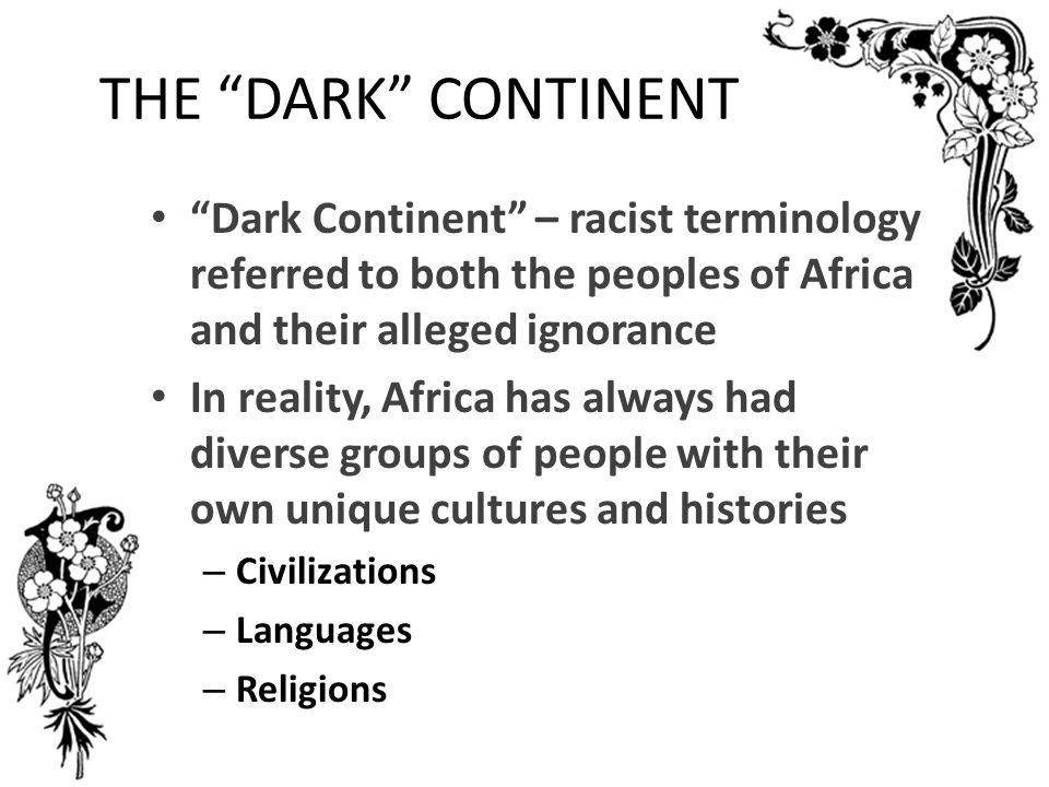 THE DARK CONTINENT Dark Continent – racist terminology referred to both the peoples of Africa and their alleged ignorance.