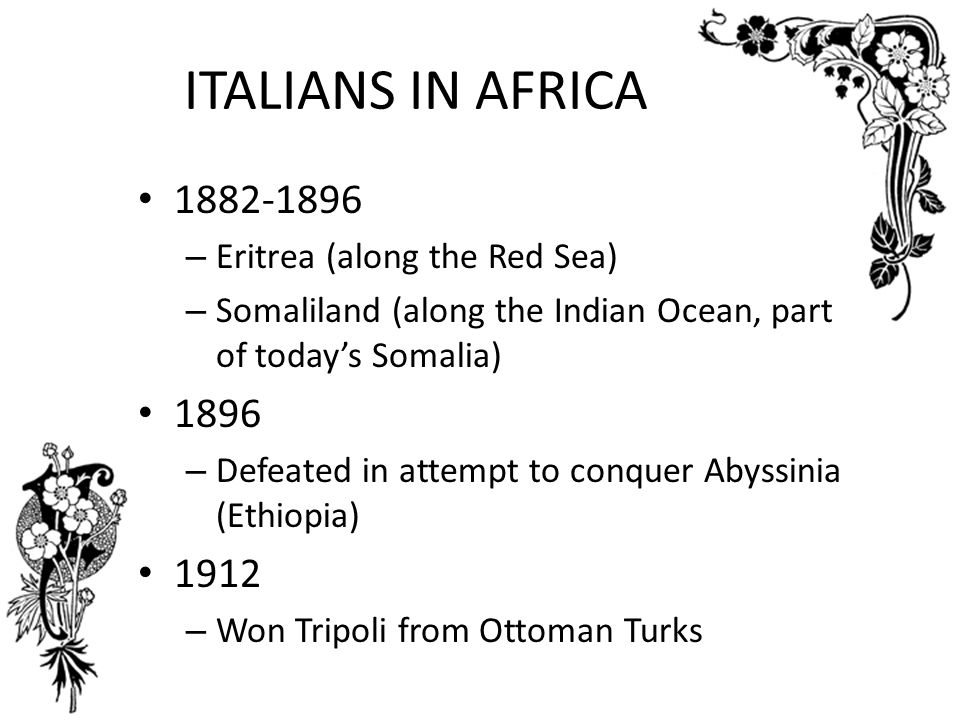 ITALIANS IN AFRICA 1882-1896 1896 1912 Eritrea (along the Red Sea)
