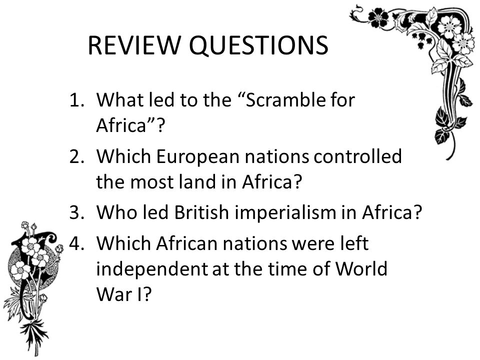 REVIEW QUESTIONS What led to the Scramble for Africa