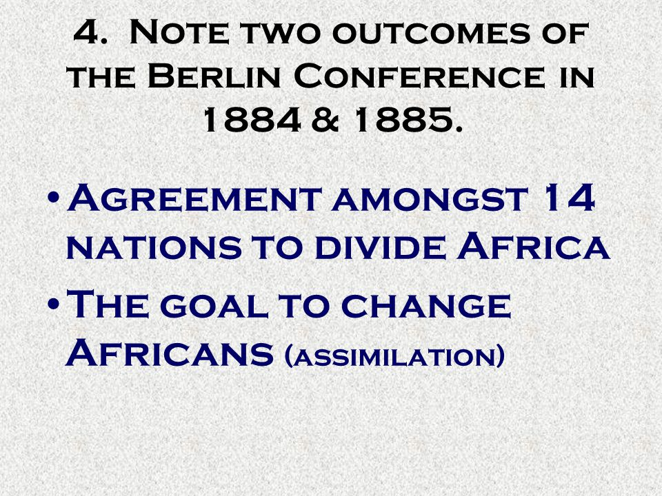 4. Note two outcomes of the Berlin Conference in 1884 & 1885.
