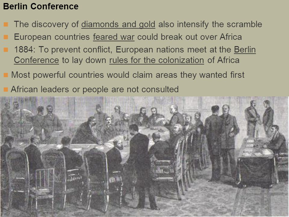 Berlin Conference The discovery of diamonds and gold also intensify the scramble. European countries feared war could break out over Africa.