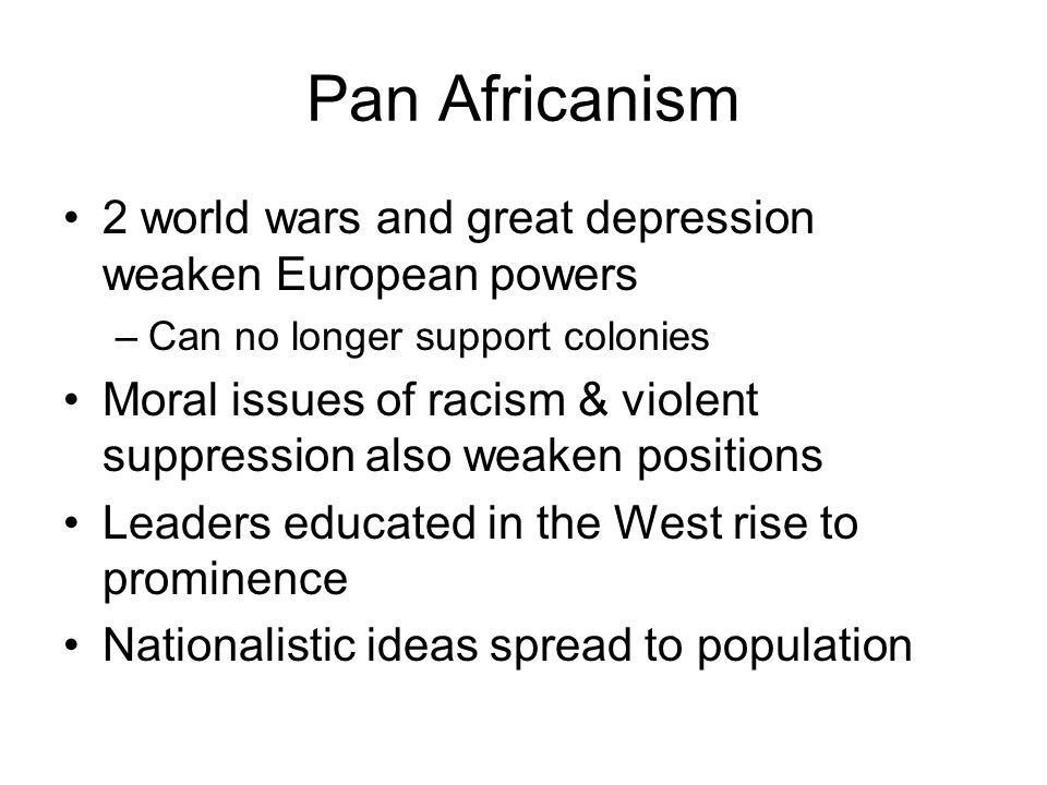 Pan Africanism 2 world wars and great depression weaken European powers. Can no longer support colonies.