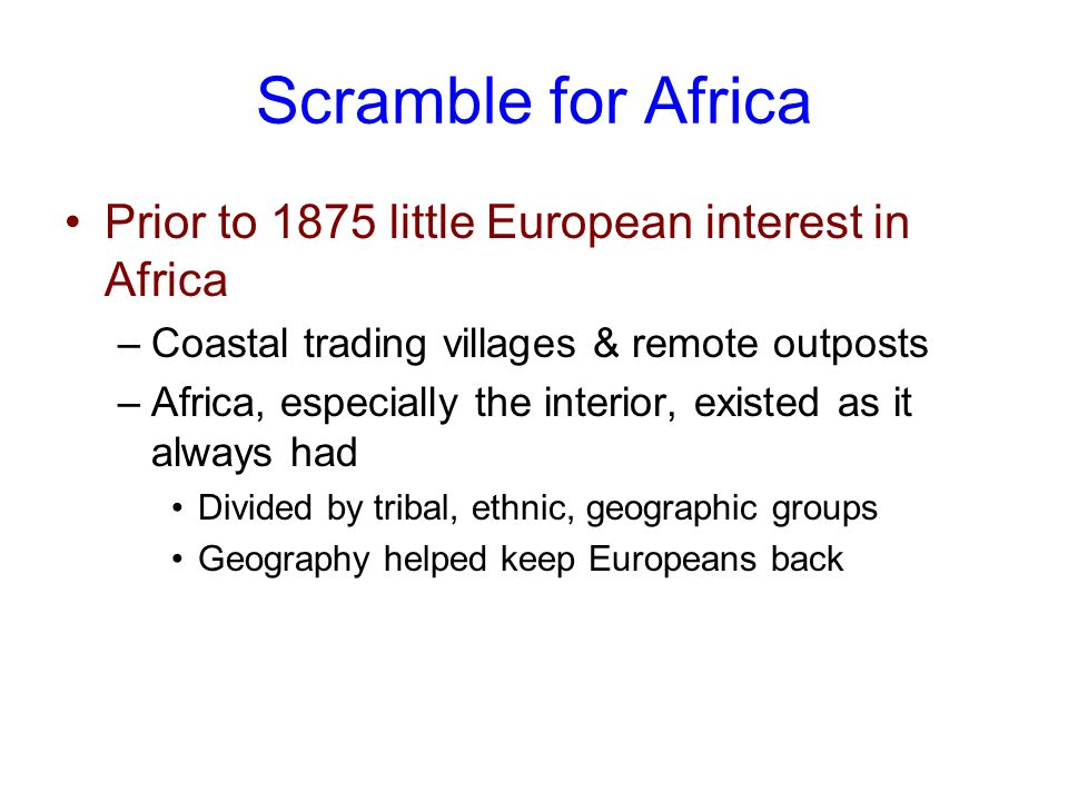 Scramble for Africa Prior to 1875 little European interest in Africa