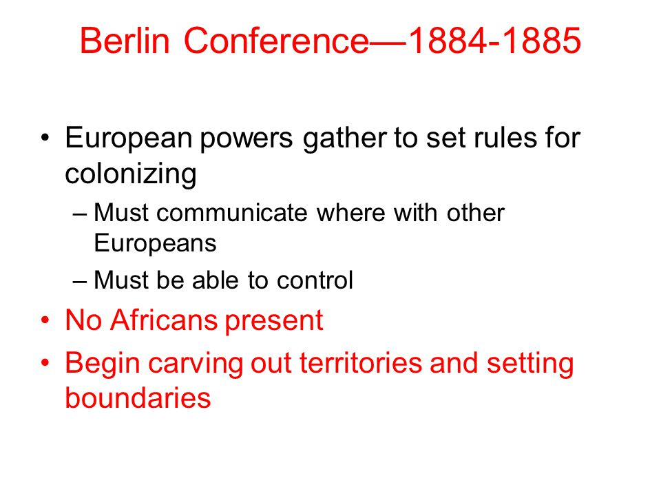 Berlin Conference—1884-1885 European powers gather to set rules for colonizing. Must communicate where with other Europeans.