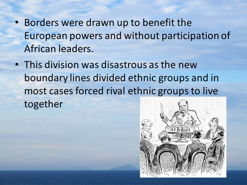 Borders were drawn up to benefit the European powers and without participation of African leaders.