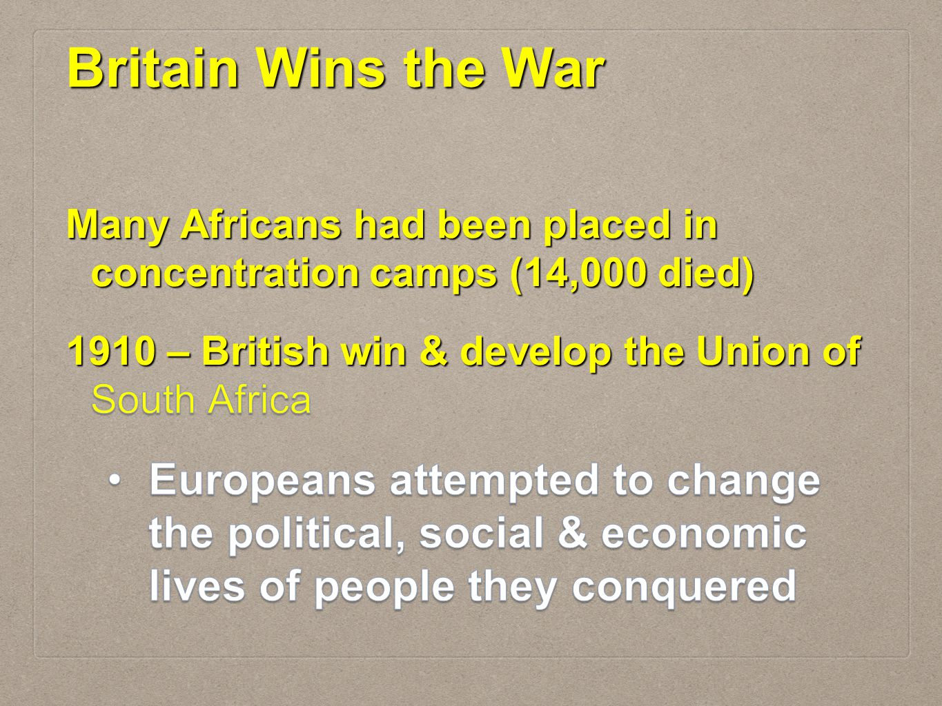 Britain Wins the War Many Africans had been placed in concentration camps (14,000 died) 1910 – British win & develop the Union of South Africa.