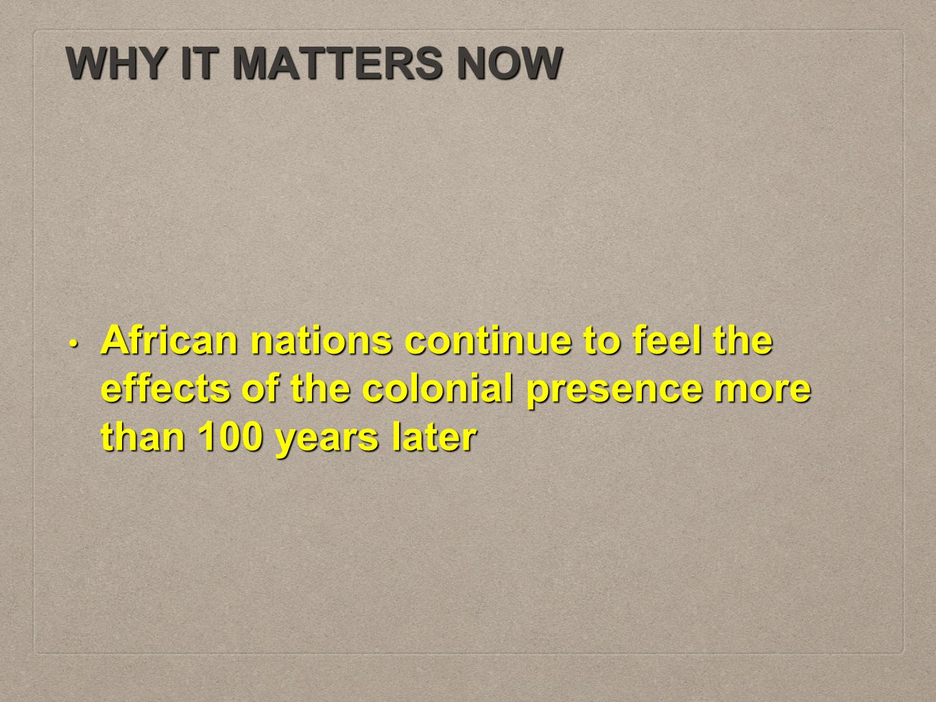 WHY IT MATTERS NOW African nations continue to feel the effects of the colonial presence more than 100 years later.