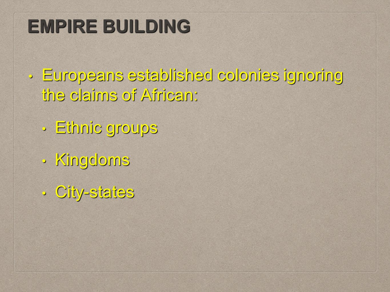 EMPIRE BUILDING Europeans established colonies ignoring the claims of African: Ethnic groups. Kingdoms.