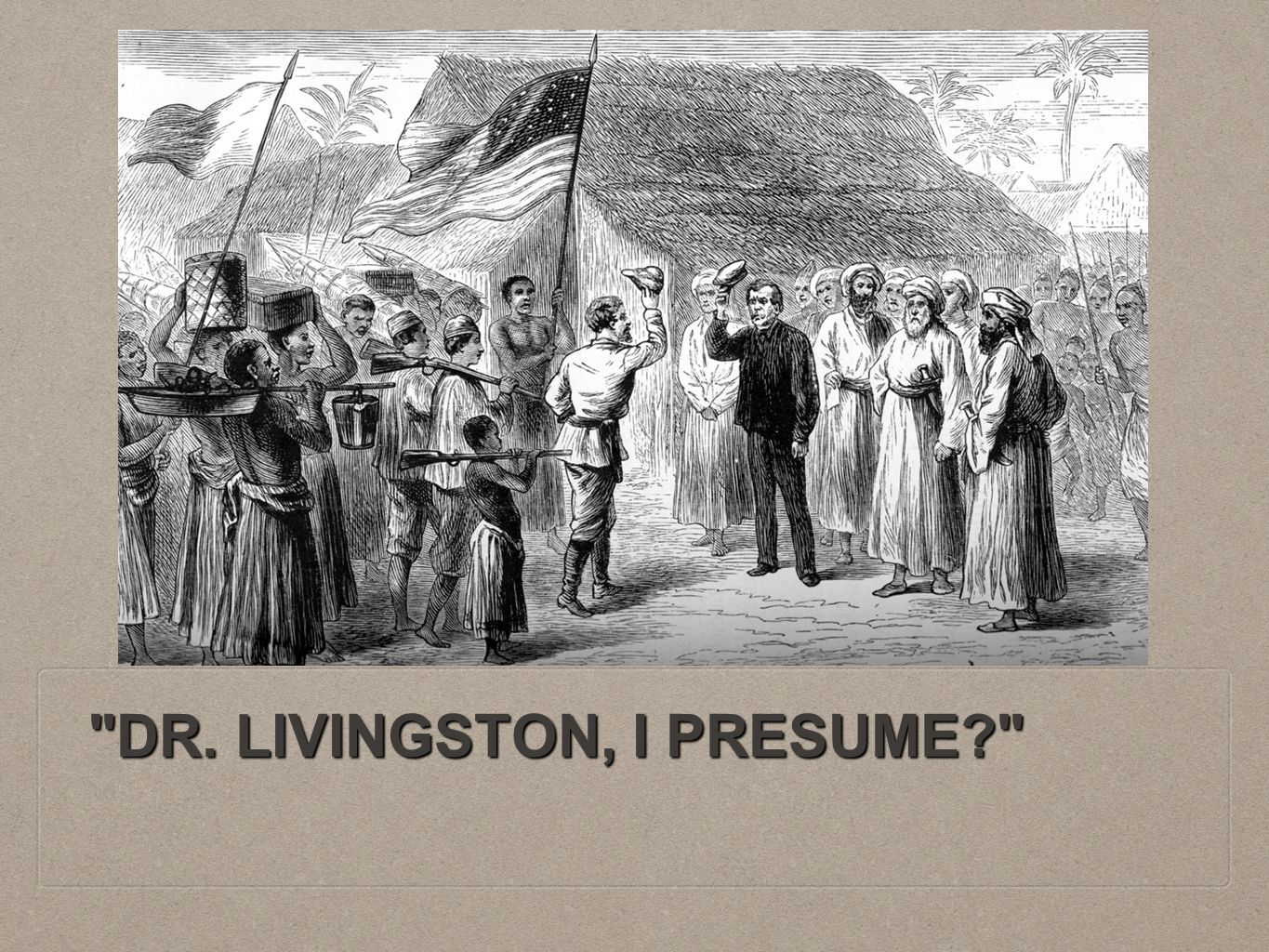 DR. LIVINGSTON, I PRESUME