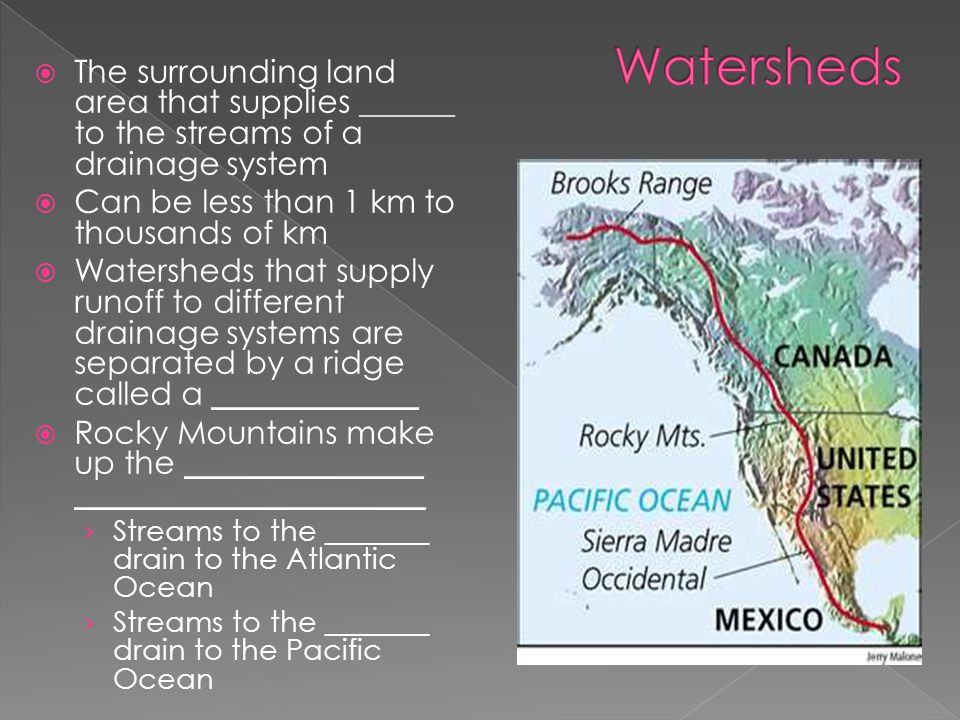 Watersheds The surrounding land area that supplies ______ to the streams of a drainage system. Can be less than 1 km to thousands of km.