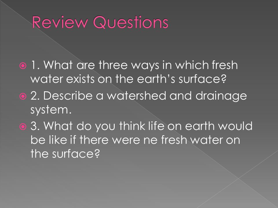Review Questions 1. What are three ways in which fresh water exists on the earth's surface 2. Describe a watershed and drainage system.