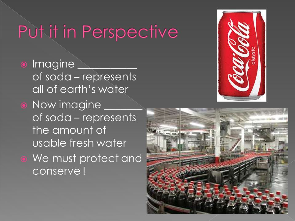 Put it in Perspective Imagine ___________ of soda – represents all of earth's water.