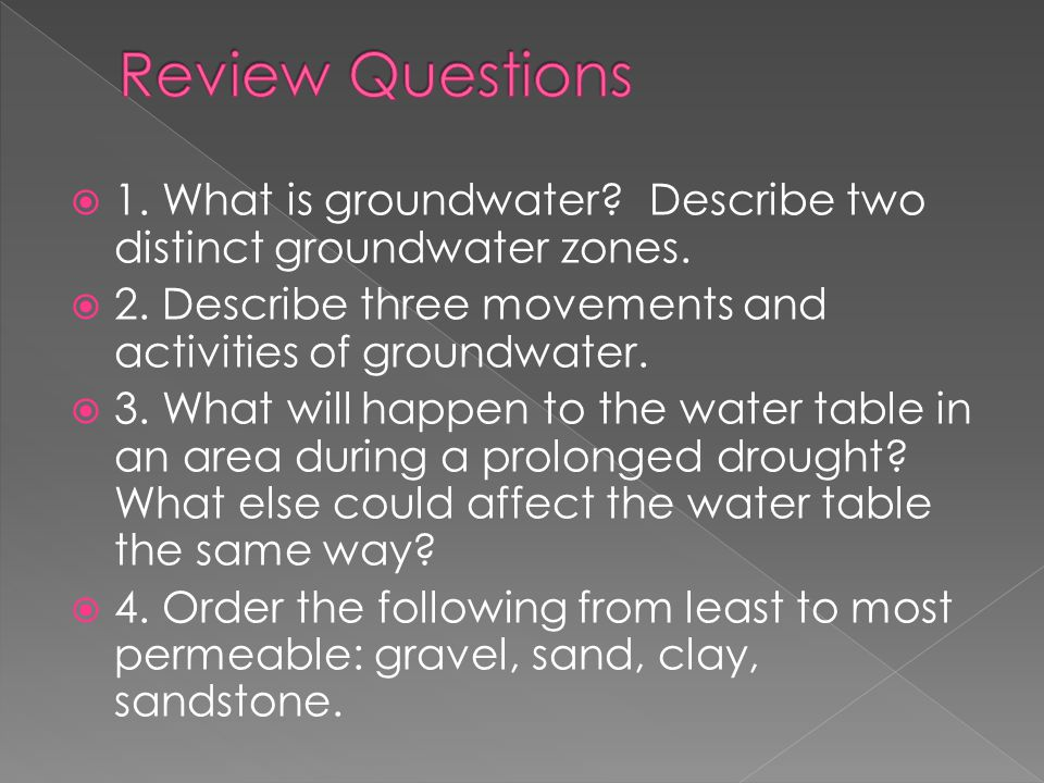 Review Questions 1. What is groundwater Describe two distinct groundwater zones. 2. Describe three movements and activities of groundwater.
