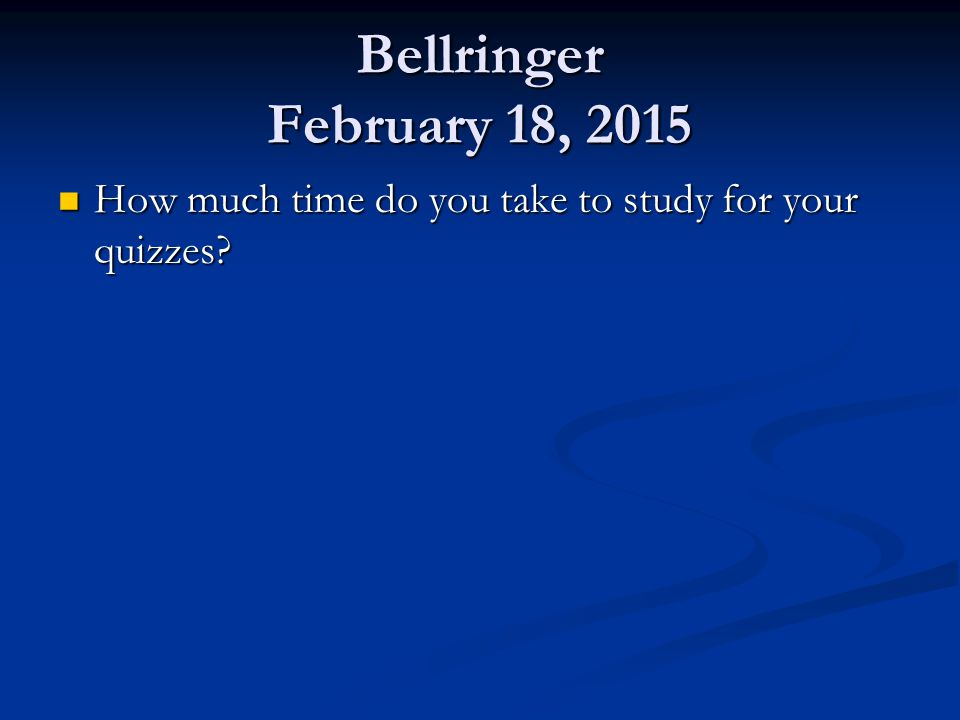 Bellringer February 18, 2015 How much time do you take to study for your quizzes