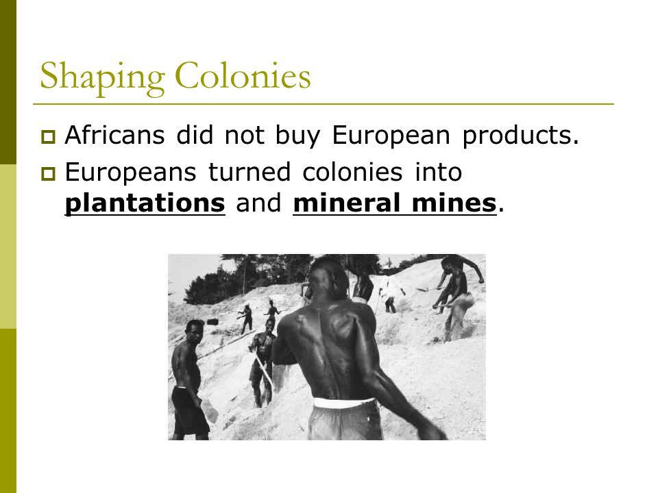 Shaping Colonies Africans did not buy European products.