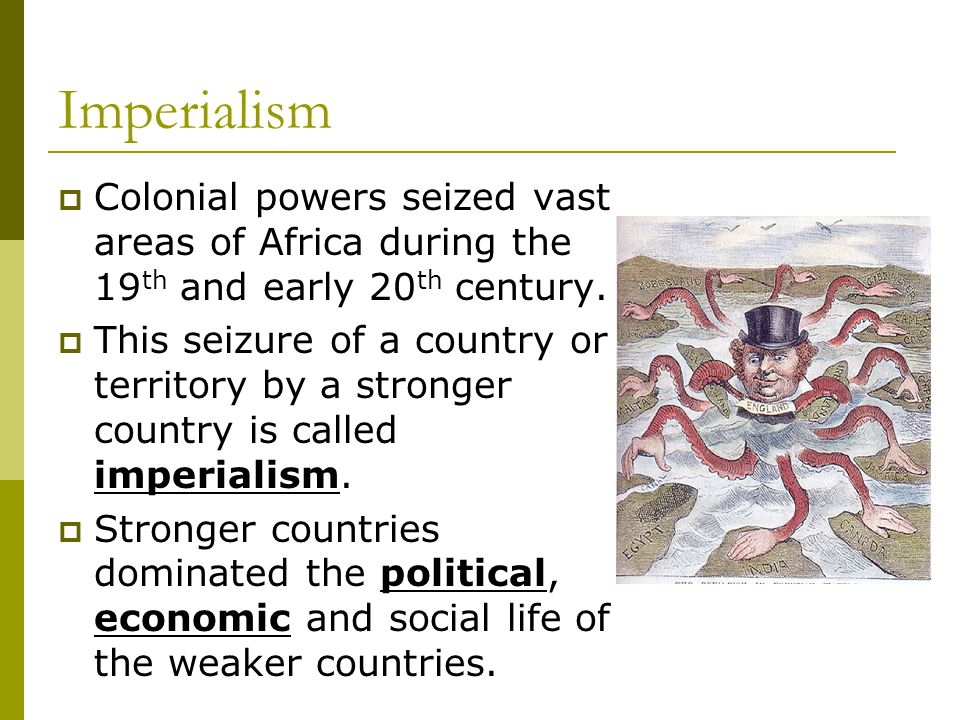 Imperialism Colonial powers seized vast areas of Africa during the 19th and early 20th century.