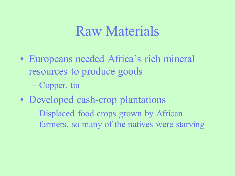 Raw Materials Europeans needed Africa's rich mineral resources to produce goods. Copper, tin. Developed cash-crop plantations.