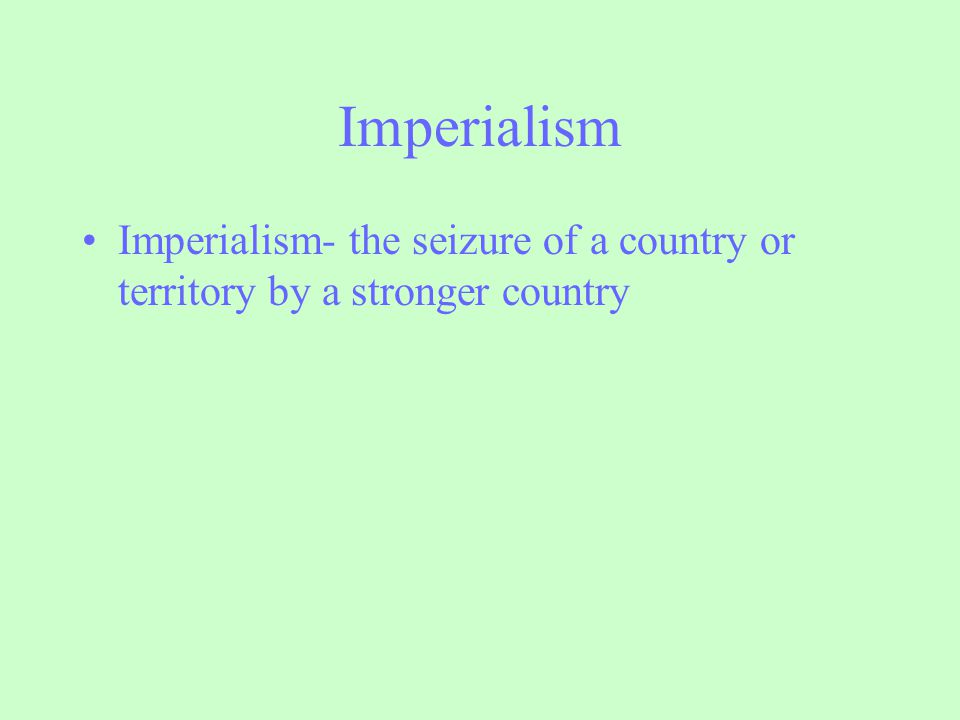 Imperialism Imperialism- the seizure of a country or territory by a stronger country