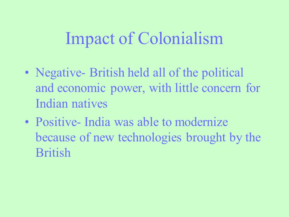 Impact of Colonialism Negative- British held all of the political and economic power, with little concern for Indian natives.
