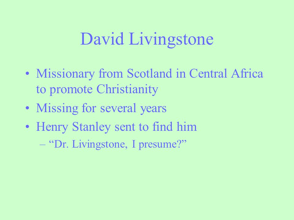 David Livingstone Missionary from Scotland in Central Africa to promote Christianity. Missing for several years.