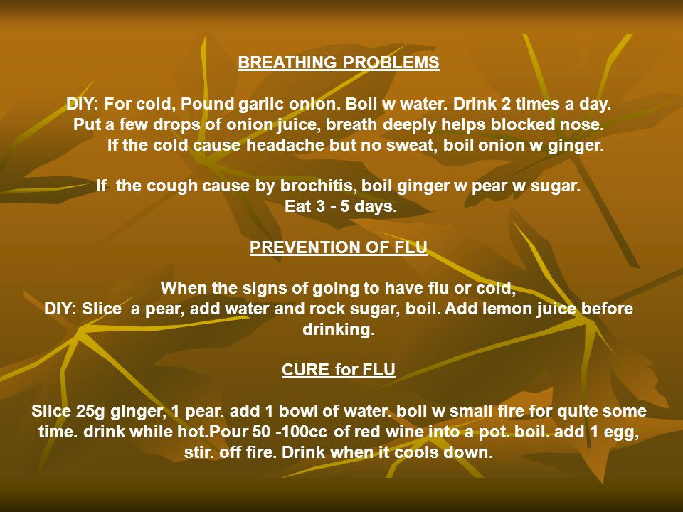 DIY: For cold, Pound garlic onion. Boil w water. Drink 2 times a day.
