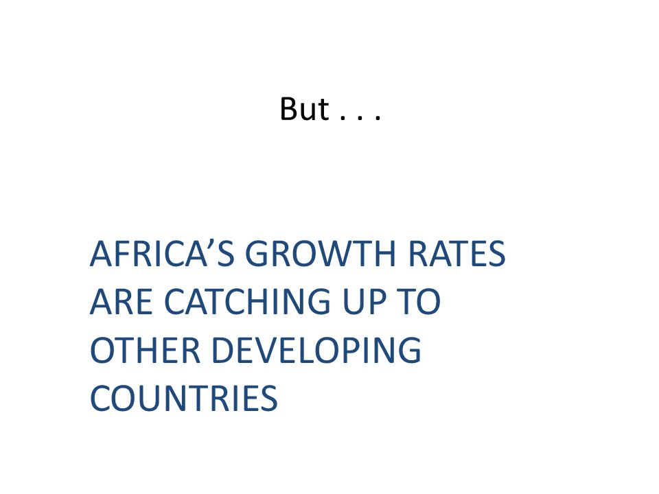 AFRICA'S GROWTH RATES ARE CATCHING UP TO OTHER DEVELOPING COUNTRIES
