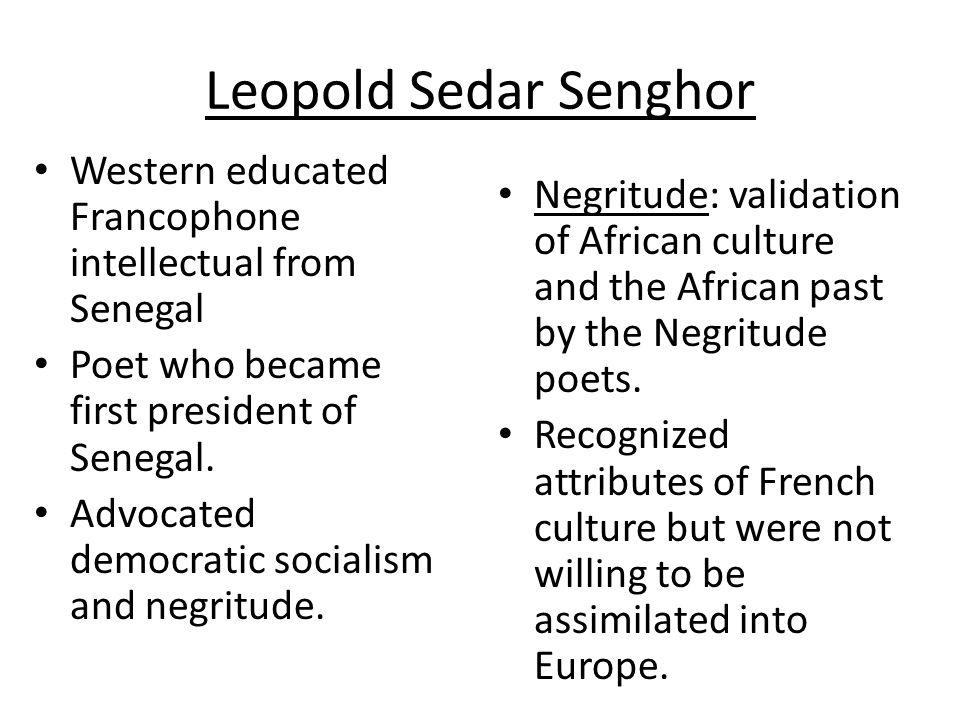 Leopold Sedar Senghor Western educated Francophone intellectual from Senegal. Poet who became first president of Senegal.